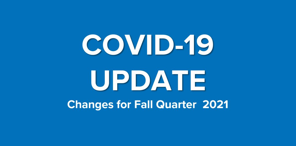 COVID-19 Update. Changes for Fall Quarter 2021